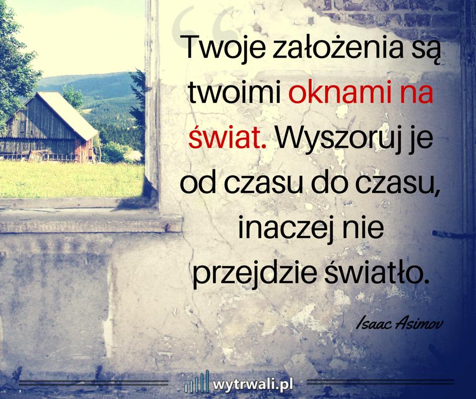 Twoja założenia są Twoimi oknami na świat. Wyszoruj je od czasu do czasu, inaczej nie przejdzie światło. - Isaac Asimov