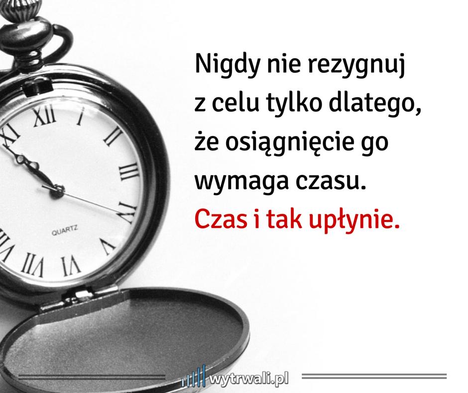 Nigdy nie rezygnuj z celu tylko dlatego, że osiągnięcie go wymaga czasu. Czas i tak upłynie.