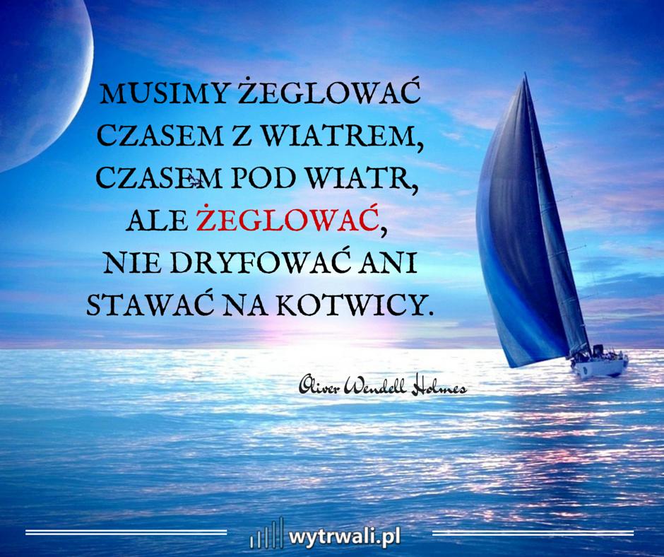 Musimy żeglować czasem z wiatrem, czasem pod wiatr, ale żeglować, nie dryfować ani stawać na kotwicy. Oliver Wendell Holmes