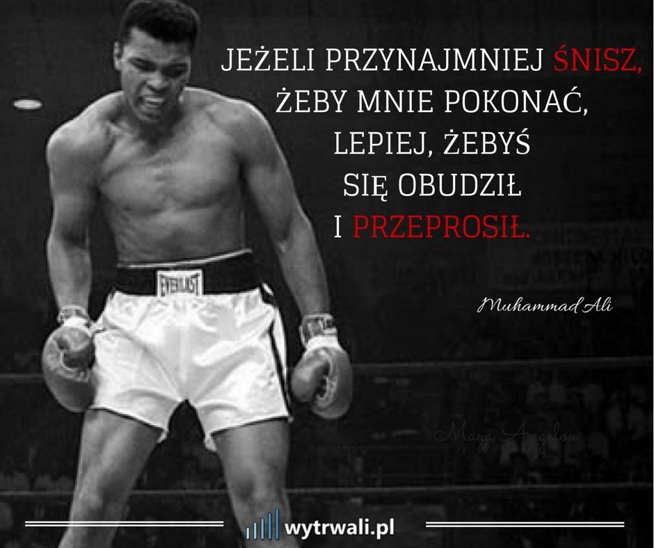 Jeżeli przynajmnie śnisz, żeby mnie pokonać, lepiej, żebyś się obudził i przeprosił. Muhammad Ali